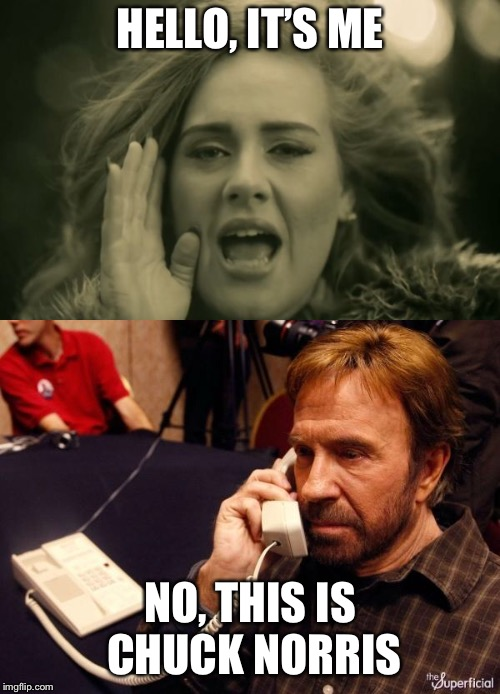 HELLO, IT'S ME NO, THIS IS CHUCK NORRIS | image tagged in memes,chuck norris phone,adele hello | made w/ Imgflip meme maker