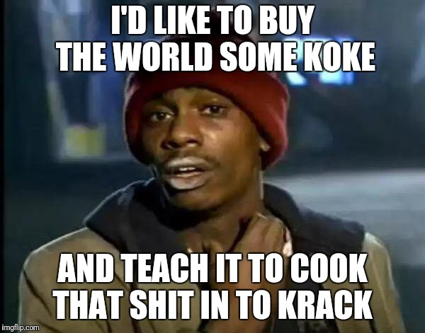 Y'all Got Any More Of That Meme | I'D LIKE TO BUY THE WORLD SOME KOKE AND TEACH IT TO COOK THAT SHIT IN TO KRACK | image tagged in memes,y'all got any more of that | made w/ Imgflip meme maker