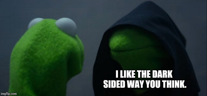 Evil Kermit Meme | I LIKE THE DARK SIDED WAY YOU THINK. | image tagged in memes,evil kermit | made w/ Imgflip meme maker