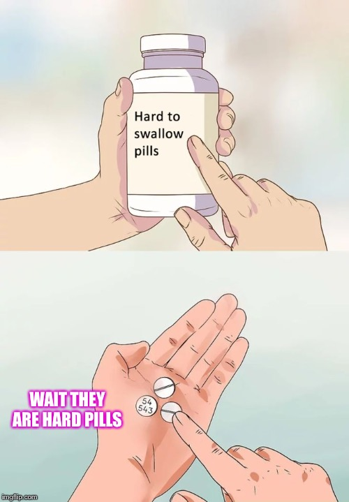 Hard To Swallow Pills Meme | WAIT THEY ARE HARD PILLS | image tagged in memes,hard to swallow pills | made w/ Imgflip meme maker