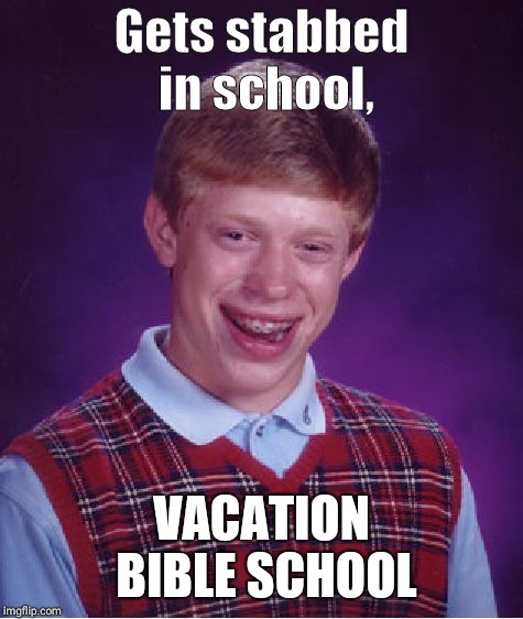 Bad Luck Brian |  Gets stabbed in school, VACATION BIBLE SCHOOL | image tagged in memes,bad luck brian | made w/ Imgflip meme maker