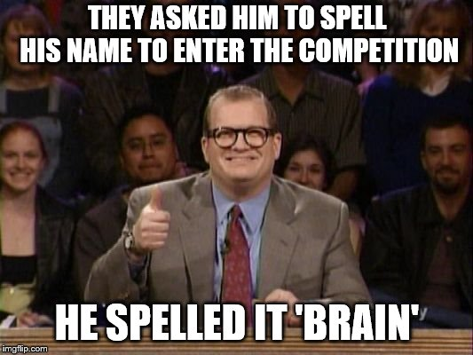 And the points don't matter | THEY ASKED HIM TO SPELL HIS NAME TO ENTER THE COMPETITION HE SPELLED IT 'BRAIN' | image tagged in and the points don't matter | made w/ Imgflip meme maker