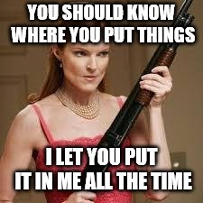wife with a shotgun | YOU SHOULD KNOW WHERE YOU PUT THINGS I LET YOU PUT IT IN ME ALL THE TIME | image tagged in wife with a shotgun | made w/ Imgflip meme maker