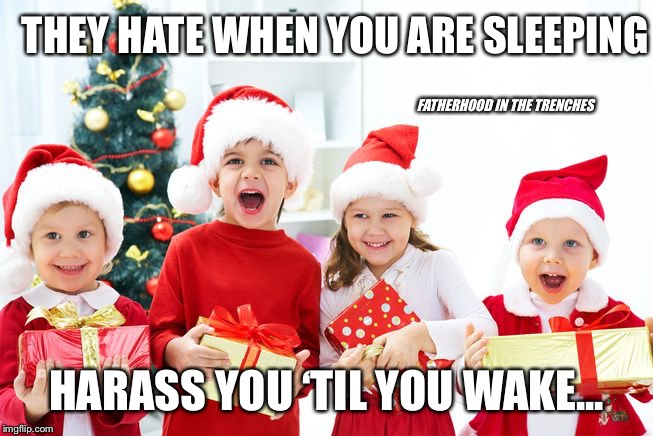 Santa Kids Are Coming To Town | THEY HATE WHEN YOU ARE SLEEPING HARASS YOU 'TIL YOU WAKE... FATHERHOOD IN THE TRENCHES | image tagged in santa claus,kids,christmas,hide yo kids hide yo wife | made w/ Imgflip meme maker