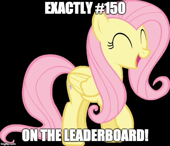 Of ALL the users on imgflip, I am in the top 150 | EXACTLY #150 ON THE LEADERBOARD! | image tagged in happy fluttershy,memes,leaderboard,top users,ponies,xanderbrony | made w/ Imgflip meme maker