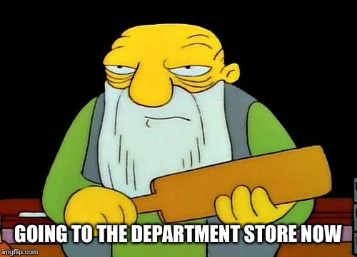 That's a paddlin' Meme | GOING TO THE DEPARTMENT STORE NOW | image tagged in memes,that's a paddlin' | made w/ Imgflip meme maker