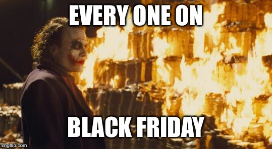 Joker Sending A Message | EVERY ONE ON BLACK FRIDAY | image tagged in joker sending a message | made w/ Imgflip meme maker