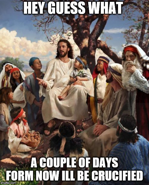 Story Time Jesus | HEY GUESS WHAT A COUPLE OF DAYS FORM NOW ILL BE CRUCIFIED | image tagged in story time jesus | made w/ Imgflip meme maker
