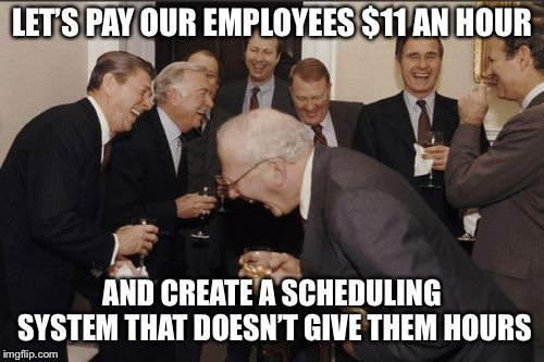 Wal-Mart Logic | LET'S PAY OUR EMPLOYEES $11 AN HOUR AND CREATE A SCHEDULING SYSTEM THAT DOESN'T GIVE THEM HOURS | image tagged in memes,wal-mart,walmart,management | made w/ Imgflip meme maker