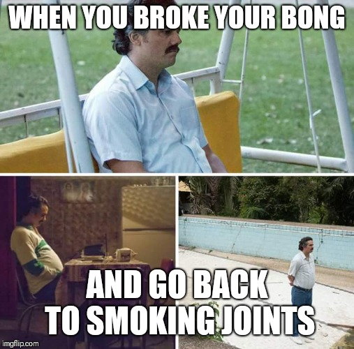 WHEN YOU BROKE YOUR BONG AND GO BACK TO SMOKING JOINTS | image tagged in sad pablo | made w/ Imgflip meme maker