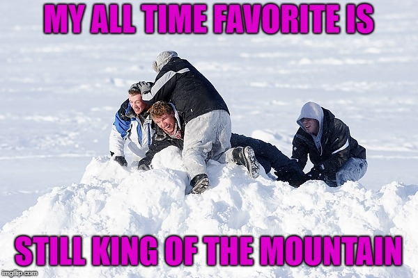 MY ALL TIME FAVORITE IS STILL KING OF THE MOUNTAIN | made w/ Imgflip meme maker