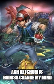 All Hail Ash Ketchum | ASH KETCHUM IS BADASS CHANGE MY MIND | image tagged in badass,pokemon,ash ketchum | made w/ Imgflip meme maker