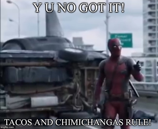 Y U NO GOT IT! TACOS AND CHIMICHANGAS RULE! | made w/ Imgflip meme maker