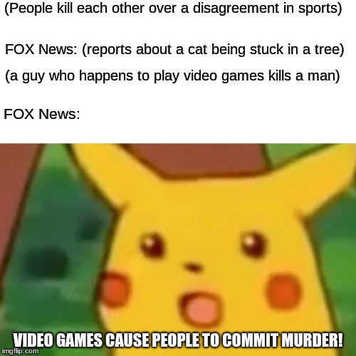 Surprised Pikachu Meme | (People kill each other over a disagreement in sports) FOX News: (reports about a cat being stuck in a tree) (a guy who happens to play vide | image tagged in memes,surprised pikachu | made w/ Imgflip meme maker