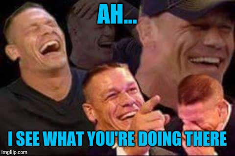 john cena laughing | AH... I SEE WHAT YOU'RE DOING THERE | image tagged in john cena laughing | made w/ Imgflip meme maker