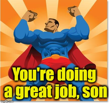 super hero | You're doing a great job, son | image tagged in super hero | made w/ Imgflip meme maker