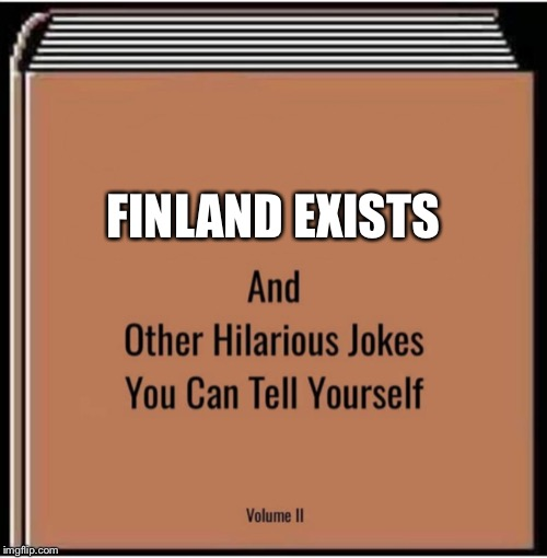 And other hilarious jokes you can tell yourself | FINLAND EXISTS | image tagged in and other hilarious jokes you can tell yourself | made w/ Imgflip meme maker