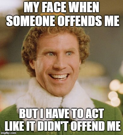 Buddy The Elf Meme | MY FACE WHEN SOMEONE OFFENDS ME BUT I HAVE TO ACT LIKE IT DIDN'T OFFEND ME | image tagged in memes,buddy the elf | made w/ Imgflip meme maker