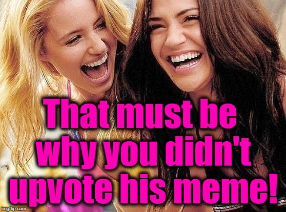 laughing | That must be why you didn't upvote his meme! | image tagged in laughing | made w/ Imgflip meme maker