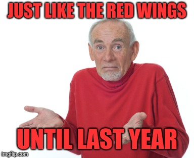 Old Man Shrugging | JUST LIKE THE RED WINGS UNTIL LAST YEAR | image tagged in old man shrugging | made w/ Imgflip meme maker