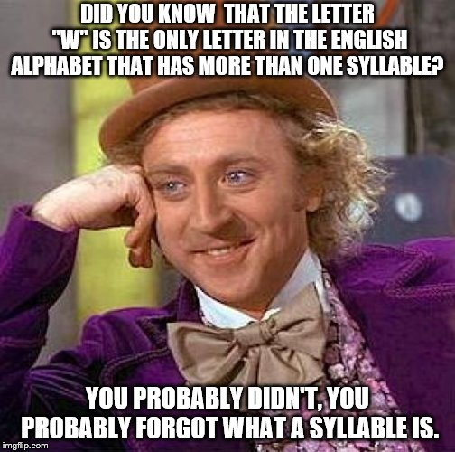 "Creepy Condescending Wonka Meme | DID YOU KNOW  THAT THE LETTER ""W"" IS THE ONLY LETTER IN THE ENGLISH ALPHABET THAT HAS MORE THAN ONE SYLLABLE? YOU PROBABLY DIDN'T, YOU PROBA 