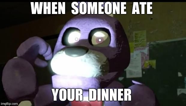Pissed Off Bonnie FNAF | WHEN  SOMEONE  ATE YOUR  DINNER | image tagged in pissed off bonnie fnaf | made w/ Imgflip meme maker