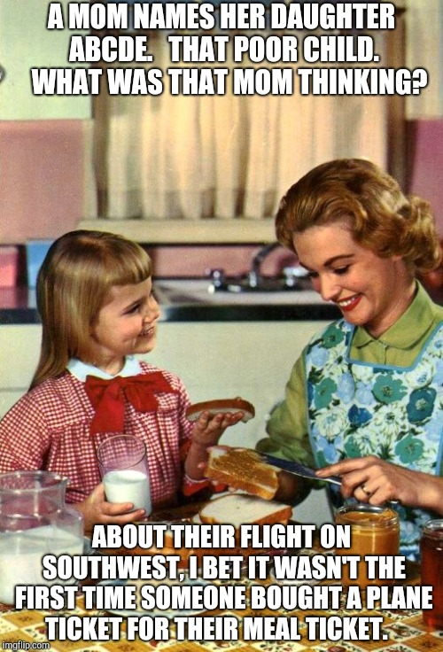 Vintage Mom and Daughter | A MOM NAMES HER DAUGHTER ABCDE.   THAT POOR CHILD.   WHAT WAS THAT MOM THINKING? ABOUT THEIR FLIGHT ON SOUTHWEST, I BET IT WASN'T THE FIRST  | image tagged in vintage mom and daughter | made w/ Imgflip meme maker