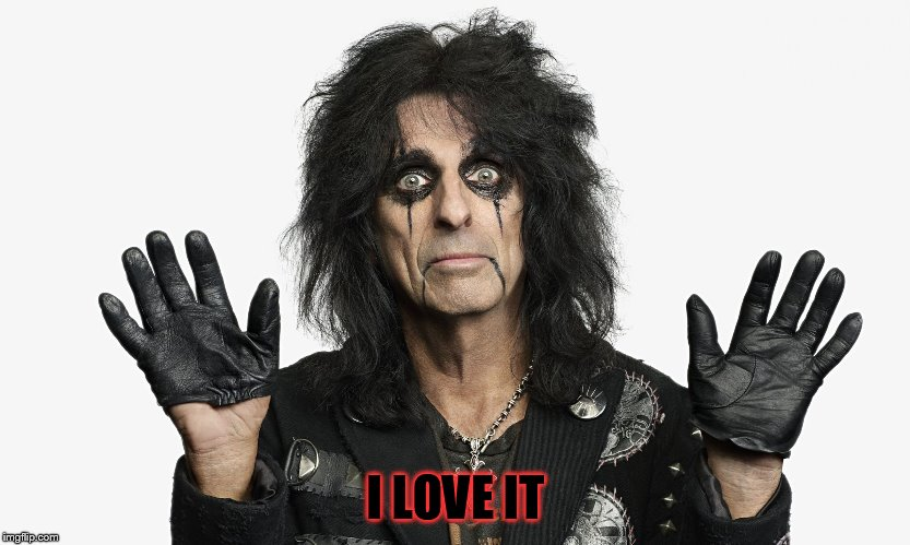 Alice Cooper | I LOVE IT | image tagged in alice cooper | made w/ Imgflip meme maker