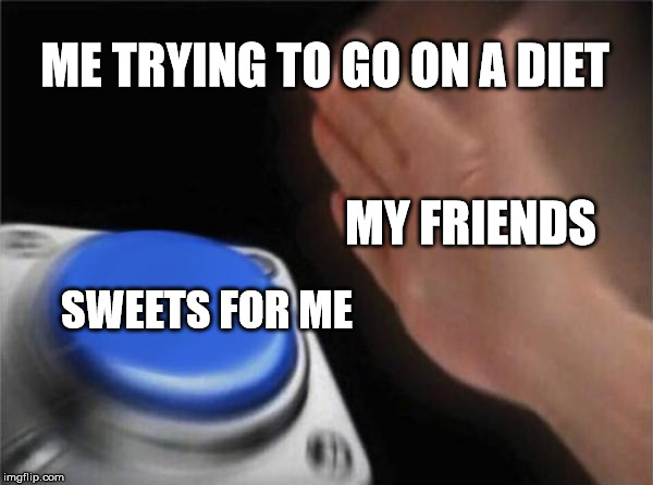 Blank Nut Button Meme | ME TRYING TO GO ON A DIET SWEETS FOR ME MY FRIENDS | image tagged in memes,blank nut button | made w/ Imgflip meme maker