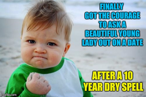 Even if she says no, I got my MOJO back  | FINALLY GOT THE COURAGE TO ASK A BEAUTIFUL YOUNG LADY OUT ON A DATE AFTER A 10 YEAR DRY SPELL | image tagged in memes,success kid original,courage,dating,mojo | made w/ Imgflip meme maker