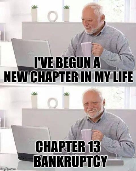 Hide the failure Harold | I'VE BEGUN A NEW CHAPTER IN MY LIFE CHAPTER 13  BANKRUPTCY | image tagged in memes,hide the pain harold,funny memes,bankruptcy,divorce | made w/ Imgflip meme maker