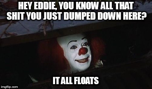 Penny wise | HEY EDDIE, YOU KNOW ALL THAT SHIT YOU JUST DUMPED DOWN HERE? IT ALL FLOATS | image tagged in penny wise | made w/ Imgflip meme maker