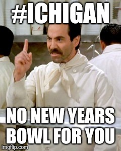 No Soup For You | #ICHIGAN NO NEW YEARS BOWL FOR YOU | image tagged in michigan football,michigan sucks | made w/ Imgflip meme maker