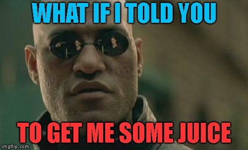 U should get me a drink | WHAT IF I TOLD YOU TO GET ME SOME JUICE | image tagged in memes,matrix morpheus | made w/ Imgflip meme maker