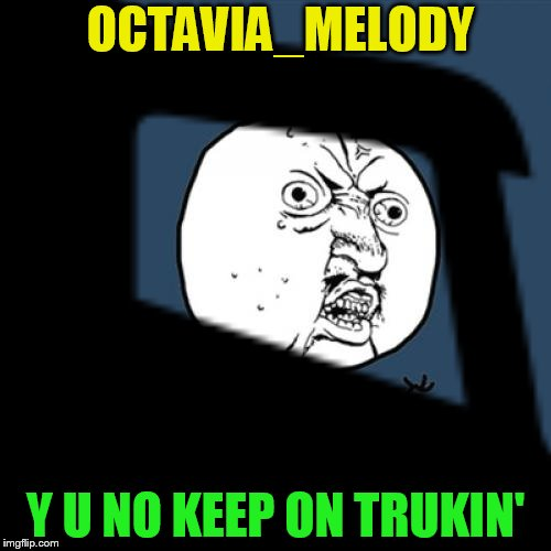 OCTAVIA_MELODY Y U NO KEEP ON TRUKIN' | made w/ Imgflip meme maker