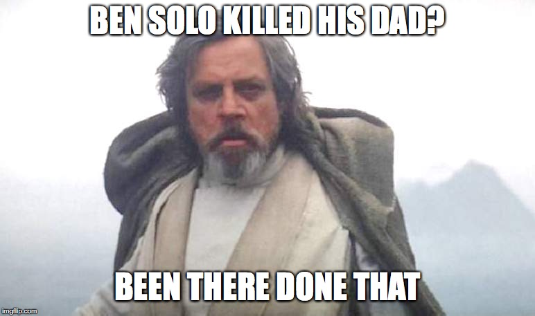Luke Skywalker | BEN SOLO KILLED HIS DAD? BEEN THERE DONE THAT | image tagged in luke skywalker | made w/ Imgflip meme maker