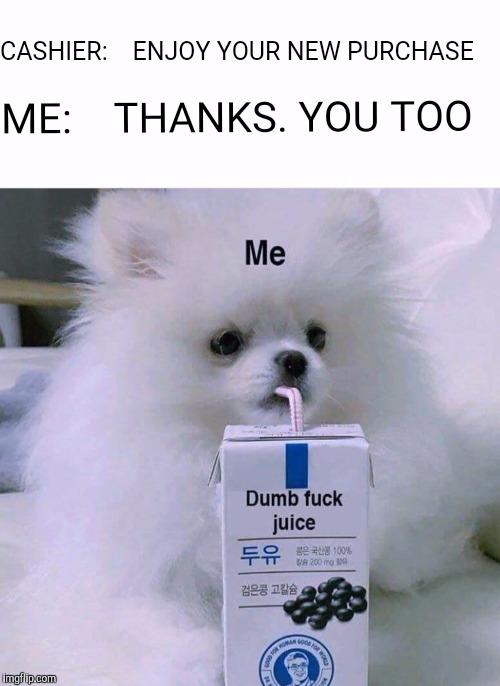 CASHIER:    ENJOY YOUR NEW PURCHASE ME:    THANKS. YOU TOO | image tagged in memes,dumb fuck juice,dogs,dog drinking juice | made w/ Imgflip meme maker