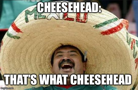mexican word of the day | CHEESEHEAD: THAT'S WHAT CHEESEHEAD | image tagged in mexican word of the day | made w/ Imgflip meme maker