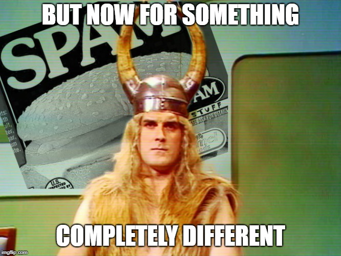 Monty Python Spam | BUT NOW FOR SOMETHING COMPLETELY DIFFERENT | image tagged in monty python spam | made w/ Imgflip meme maker