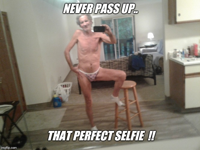 Remember the imgflip rule... no nudity allowed. I'm only at 97% !! | NEVER PASS UP.. THAT PERFECT SELFIE  !! | image tagged in nudity,bikini,panties,guy | made w/ Imgflip meme maker