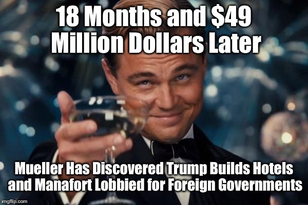 Leonardo Dicaprio Cheers | 18 Months and $49 Million Dollars Later Mueller Has Discovered Trump Builds Hotels and Manafort Lobbied for Foreign Governments | image tagged in memes,leonardo dicaprio cheers | made w/ Imgflip meme maker