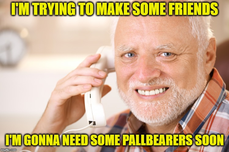 Social circle  | I'M TRYING TO MAKE SOME FRIENDS I'M GONNA NEED SOME PALLBEARERS SOON | image tagged in hide the pain harold phone,funny memes,death,old age,friend | made w/ Imgflip meme maker