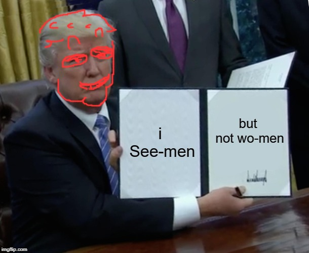 Trump Bill Signing Meme | i See-men but not wo-men | image tagged in memes,trump bill signing | made w/ Imgflip meme maker
