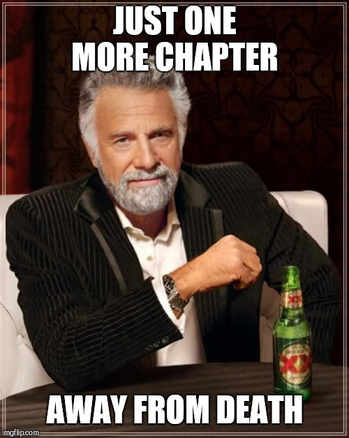 The Most Interesting Man In The World Meme | JUST ONE MORE CHAPTER AWAY FROM DEATH | image tagged in memes,the most interesting man in the world | made w/ Imgflip meme maker