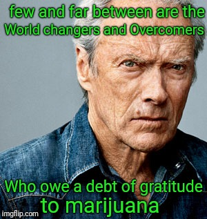 This comes from personal experience | few and far between are the World changers and Overcomers Who owe a debt of gratitude to marijuana | image tagged in clint eastwood,marijuana,drugs,improvise adapt overcome,debt | made w/ Imgflip meme maker