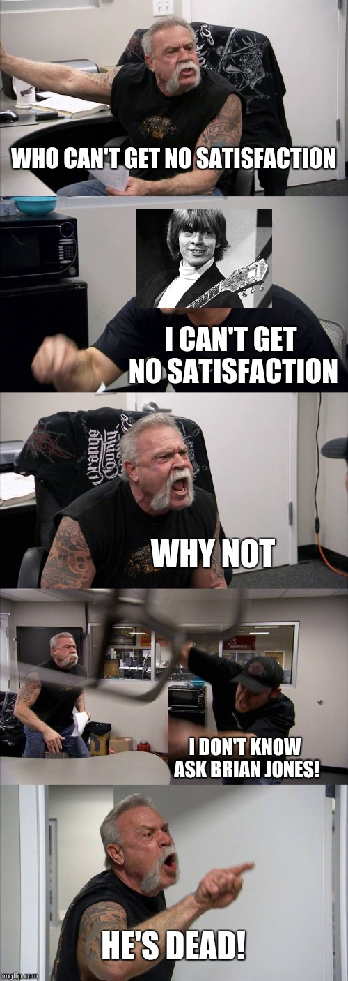 Like a Brain Jones  | WHO CAN'T GET NO SATISFACTION I CAN'T GET NO SATISFACTION WHY NOT I DON'T KNOW ASK BRIAN JONES! HE'S DEAD! | image tagged in memes,american chopper argument,rolling stones | made w/ Imgflip meme maker