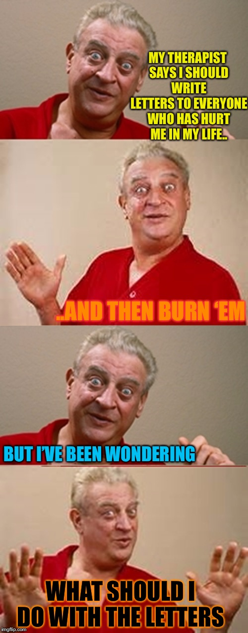Analyse this ... | MY THERAPIST SAYS I SHOULD WRITE LETTERS TO EVERYONE WHO HAS HURT ME IN MY LIFE.. WHAT SHOULD I DO WITH THE LETTERS BUT I'VE BEEN WONDERING  | image tagged in bad pun rodney dangerfield,burned,therapist,revenge | made w/ Imgflip meme maker