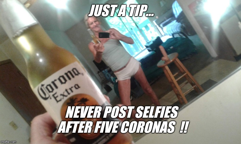 JUST A TIP... NEVER POST SELFIES AFTER FIVE CORONAS  !! | image tagged in hanes her way | made w/ Imgflip meme maker