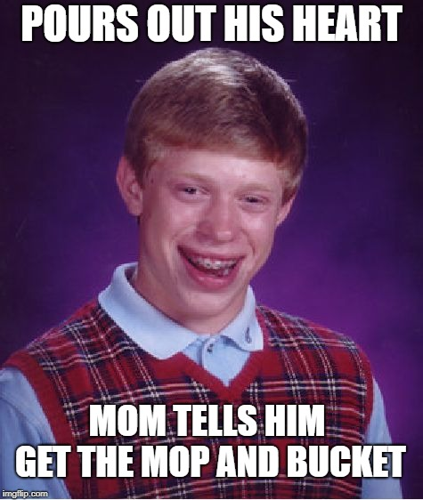 Bad Luck Brian Meme | POURS OUT HIS HEART MOM TELLS HIM GET THE MOP AND BUCKET | image tagged in memes,bad luck brian | made w/ Imgflip meme maker