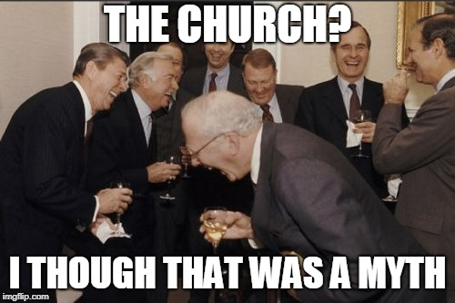 Laughing Men In Suits Meme | THE CHURCH? I THOUGH THAT WAS A MYTH | image tagged in memes,laughing men in suits | made w/ Imgflip meme maker